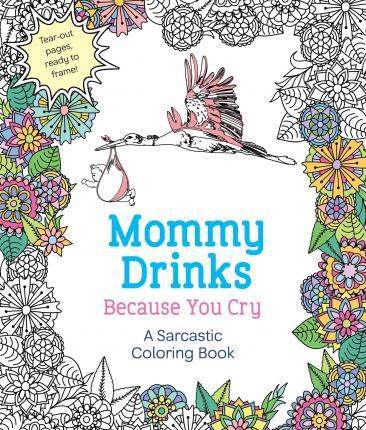 Mommy Drinks Because You Cry : A Sarcastic Coloring Book