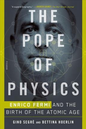 The Pope of Physics : Enrico Fermi and the Birth of the Atomic Age