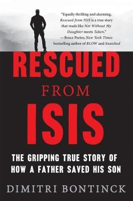 Rescued from Isis  The Gripping True Story of How a Father Saved His Son