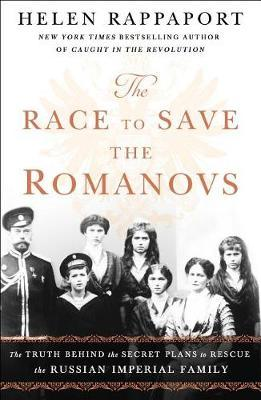 The Race to Save the Romanovs  The Truth Behind the Secret Plans to Rescue the Russian Imperial Family