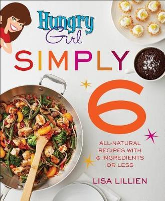Hungry Girl Simply 6  All-Natural Recipes with 6 Ingredients or Less