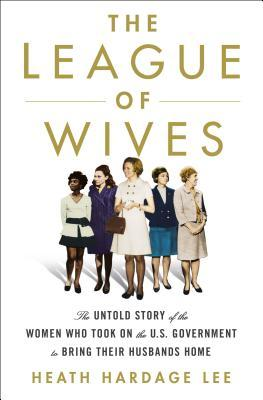 The League of Wives  The Untold Story of the Women Who Took on the U.S. Government to Bring Their Husbands Home