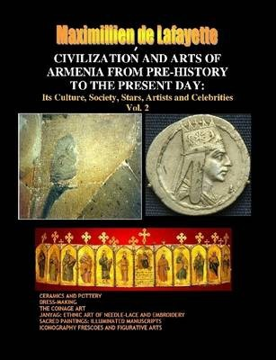 Civilization and Arts of Armenia from Pre-History to the Present Day: Its Culture, Society, Stars, Artists and Celebrities.Vol. 2