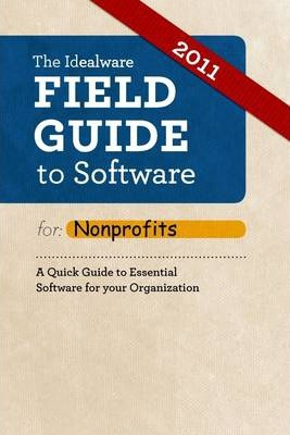 Idealware Field Guide to Software for Nonprofits: A Quick Guide to Essential Software for Your Organization