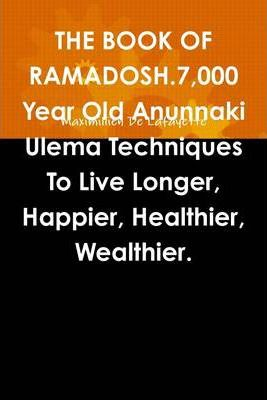 The Book of Ramadosh.: 7,000 Year Old Anunnaki Ulema Techniques to Live Longer, Happier, Healthier, Wealthier.