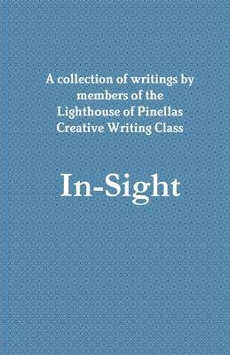 In-Sight: A Collection of Writings By Members of the Lighthouse of Pinellas Creative Writing Class