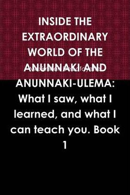 Inside the Extraordinary World of the Anunnaki and Anunnaki-Ulema:: Book 1: What I Saw, What I Learned, And What I Can Teach You.