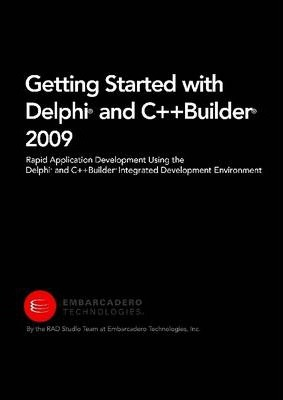 Getting Started with Delphi and C++Builder 2009: Rapid Application Development Using the Delphi and C++Builder Integrated Development Environment