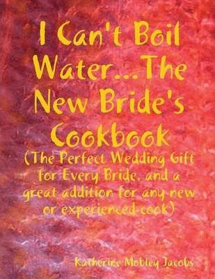 I Can't Boil Water...the New Bride's Cookbook: The Perfect Wedding Gift for Every Bride and a Great Addition for Any New or Experienced Cook