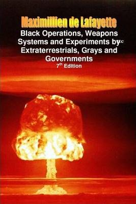Black Operations, Weapons Systems and Experiments by Extraterrestrials, Grays and Governments: 7th Edition