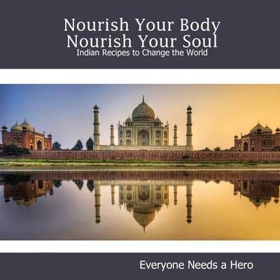 Nourish Your Body Nourish Your Soul: Indian Recipes to Change the World