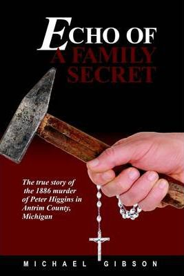 Echo of a Family Secret: The True Story of the 1886 Murder of Peter Higgins in Antrim County, Michigan