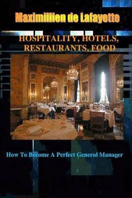 Hospitality, Hotels, Restaurants, Food: How to Become a Perfect General Manager