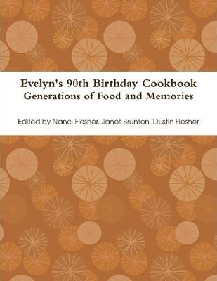 Evelyn's 90Th Birthday Cookbook: Generations of Food and Memories