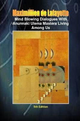 Mind Blowing Dialogues with Anunnaki Ulema Masters Living Among Us: 5th Edition