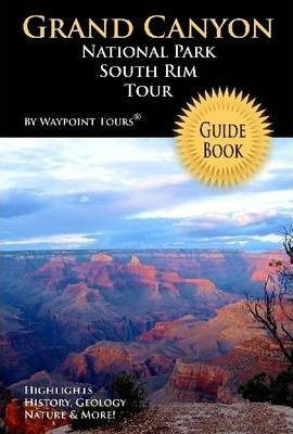 Grand Canyon National Park South Rim Tour Guide Book: Highlights History, Geology, Nature & More