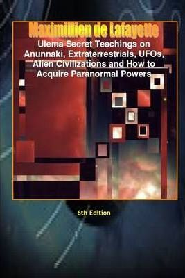 Ulema Secret Teachings On Anunnaki, Extraterrestrials, UFOs, Alien Civilizations and How to Acquire Paranormal Powers: 6th Edition