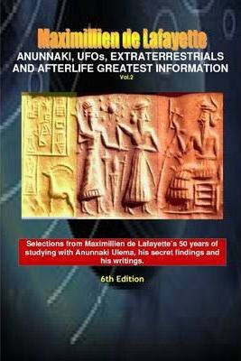 Anunnaki, Ufos, Extraterrestrials and Afterlife Greatest Information: Vol. 2 - 6th Edition - Selections from Maximillien de Lafayette's 50 years of studying with Anunnaki Ulema, his secret findings and his writings.