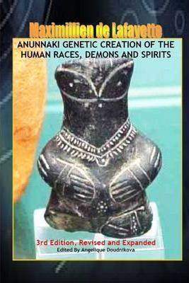 Anunnaki Genetic Creation of the Human Races, Demons and Spirits: 3rd Edition - Revised and Expanded