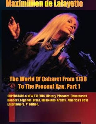 The World of Cabaret from 1730 to the Present Day. Part 1: Superstars & New Talents. 7th Edition. History, Pioneers, Chanteuses, Dancers, Legends, Divas, Musicians, Artists, America Best Entertainers.