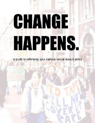 Change Happens.: A Guide to Reforming Your Campus Sexual Assualt Policy