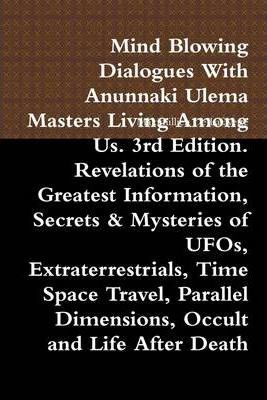 Mind Blowing Dialogues with Anunnaki Ulema Masters Living Among Us. 3rd Edition. Revelations of the Greatest Information, Secrets & Mysteries of UFOs, Extraterrestrials, Time Space Travel, Parallel Dimensions, Occult and Life After Death