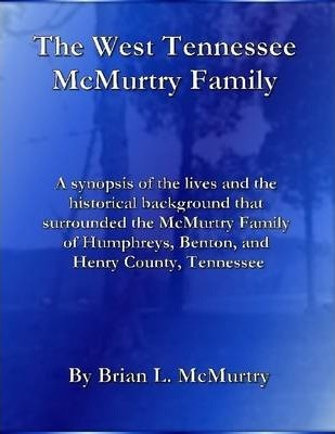 The West Tennessee McMurtry Family : A Synopsis of the Lives and the Historical Background That Surrounded the McMurtry Family of Humphreys, Benton, and Henry County, Tennesee