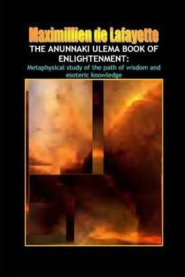 The Anunnaki Ulema Book of Enlightenment: Metaphysical Study of the Path of Wisdom and Esoteric Knowledge