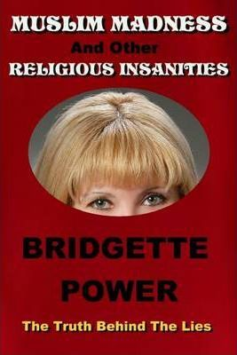 Muslim Madness and Other Religious Insanities: The Truth Behind The Lies