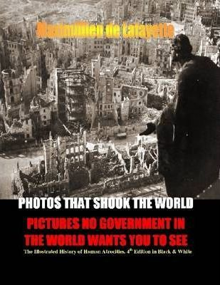 Photos That Shook the World : Pictures No Government in the World Wants You to See - The Illustrated History of Human Atrocities - 4th Edition