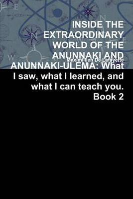 Inside the Extraordinary World of the Anunnaki and Anunnaki Ulema: What I Saw, What I Learned, And What I Can Teach You. Book 2