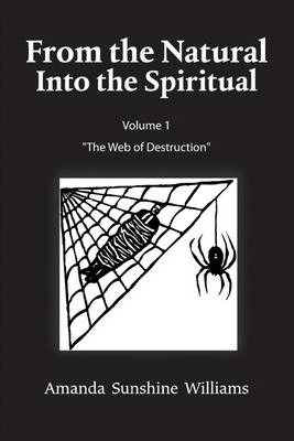 """From the Natural Into the Spiritual : Volume 1 """"The Web of Destruction"""""""