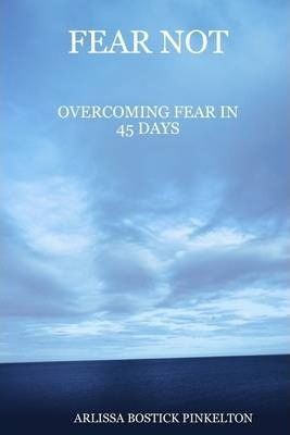 Fear Not : Overcoming Fear In 45 Days