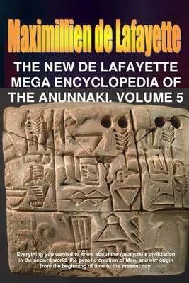 The New De Lafayette Mega Encyclopedia of Anunnaki. Volume 5: Everything you wanted to know about the Anunnaki's civilization in the ancient world, the Genetic creation of Man, and our origin from the beginning of time to present day