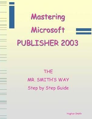 Mastering Microsoft Publisher 2003 : The Mr. Smith's Way Step by Step Guide
