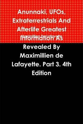 Anunnaki, Ufos, Extraterrestrials and Afterlife Greatest Information : Information as Revealed By Maximillien De Lafayette: Part 3: 4Th Edition