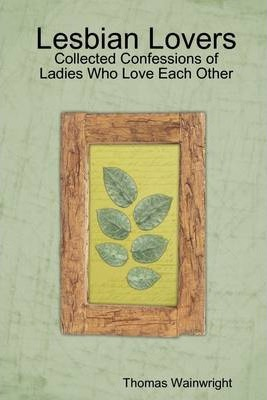 Lesbian Lovers: Collected Confessions of Ladies Who Love Each Other