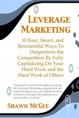 Leverage Marketing: 10 Easy, Smart, and Resourceful Ways to Outperform the Competition By Fully Capitalizing On Your Hard Work and the Hard Work of Others