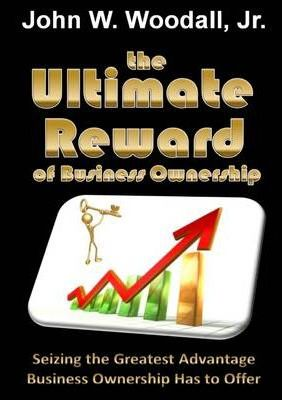 The Ultimate Reward of Business Ownership: Seizing the Greatest Advantage Business Ownership Has to Offer