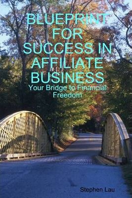 Blueprint for Success in Affiliate Business : Your Bridge to Financial Freedom