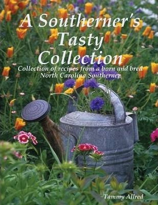 A Southerner's Tasty Collection: Collection of Recipes From a Born and Bred North Carolina Southerner