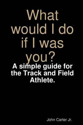 What Would I Do If I Was You? A Simple Guide for the Track and Field Athlete.