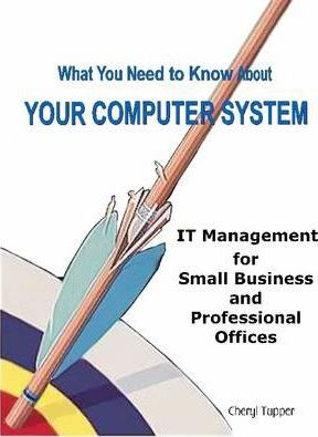 What You Need to Know About Your Computer System: IT Management for Small Business and Professional Offices
