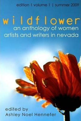 Wildflower: An Anthology of Women Artists and Writers In Nevada - Edition 1: Volume 1 - Summer 2009