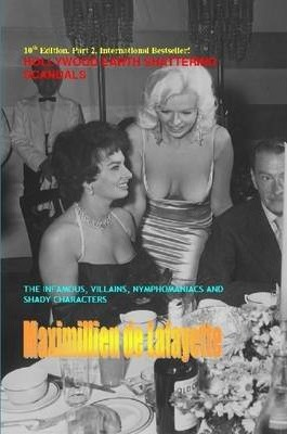 10th Edition:Hollywood's Earth Shattering Scandals:The Infamous,Villains,Nymphomaniacs & Shady Characters