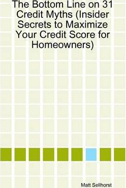 The Bottom Line On 31 Credit Myths (Insider Secrets to Maximize Your Credit Score for Homeowners)