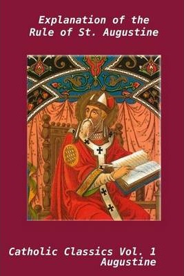 Explanation of the Rule of St. Augustine: Volume 1: Cathlic Classics
