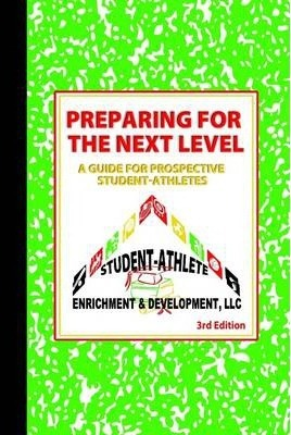 Preparing for the Next Level a Guide for Prospective Student: Student-Athlete Enrichment & Development, LLC 3rd Edition