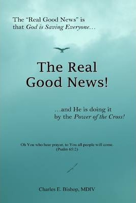 """The Real Good News!: The """"Real Good News"""" Is That God Is Saving Everyone...and He Is Doing It by the Power of the Cross!"""