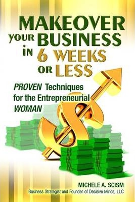Makeover Your Business In 6 Weeks or Less: Proven Techniques for the Entrepreneurial Woman